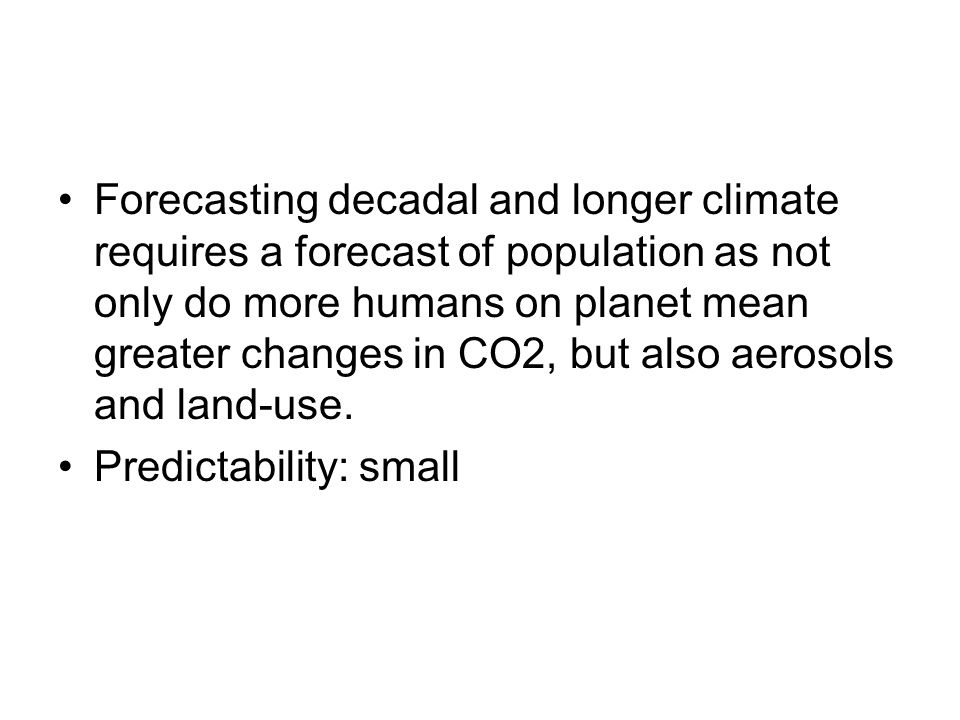 Forecasting decadal and longer climate requires a forecast of population as not only do more humans on planet mean greater changes in CO2, but also aerosols and land-use.