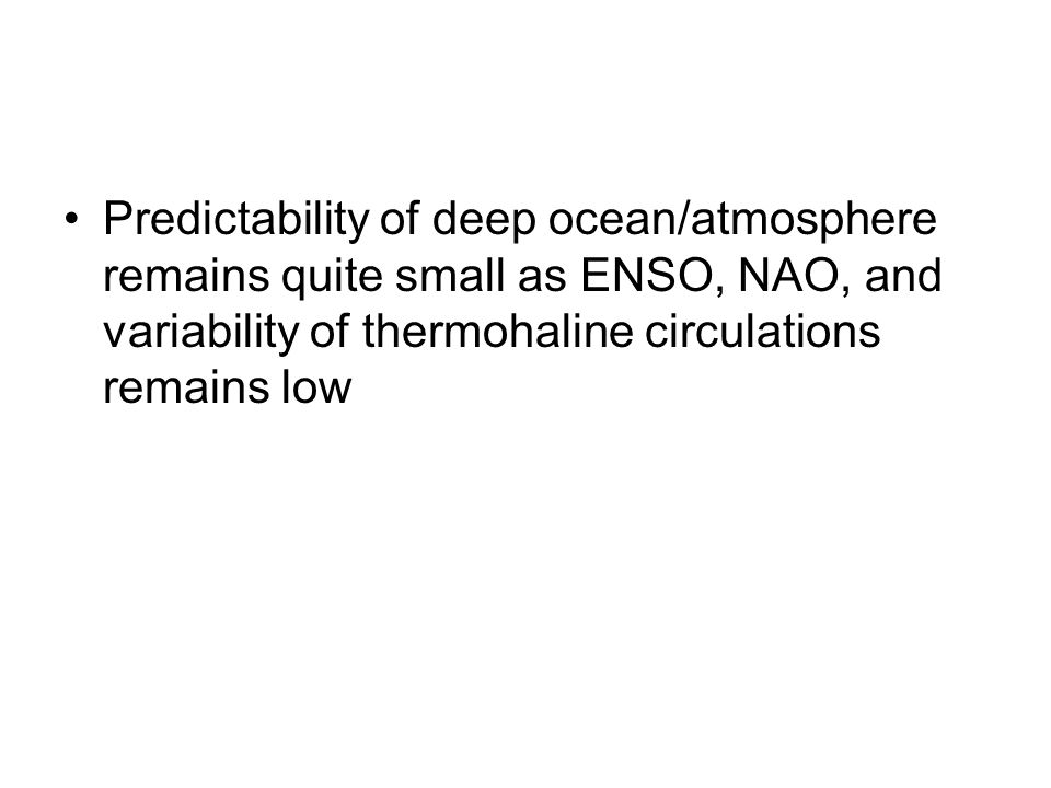 Predictability of deep ocean/atmosphere remains quite small as ENSO, NAO, and variability of thermohaline circulations remains low