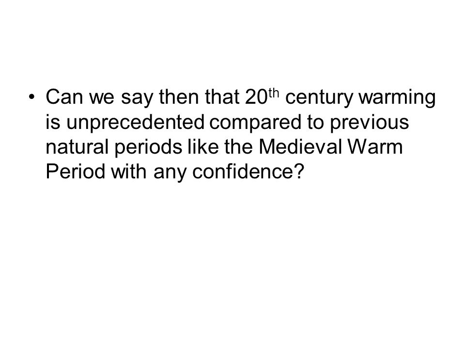 Can we say then that 20th century warming is unprecedented compared to previous natural periods like the Medieval Warm Period with any confidence