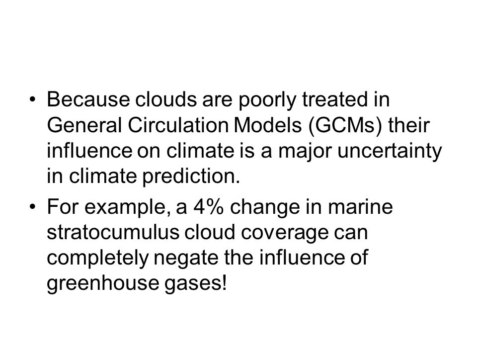 Because clouds are poorly treated in General Circulation Models (GCMs) their influence on climate is a major uncertainty in climate prediction.
