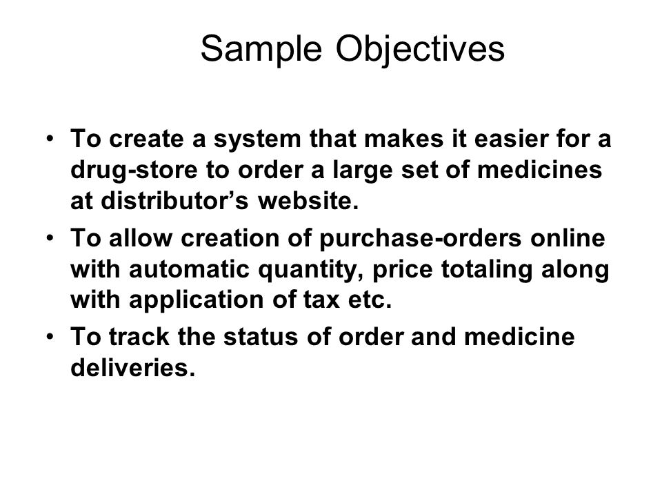 Sample Objectives To create a system that makes it easier for a drug-store to order a large set of medicines at distributor's website.