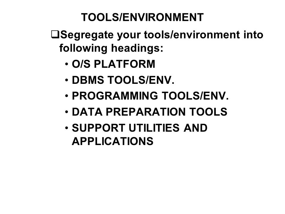 TOOLS/ENVIRONMENT Segregate your tools/environment into following headings: O/S PLATFORM. DBMS TOOLS/ENV.