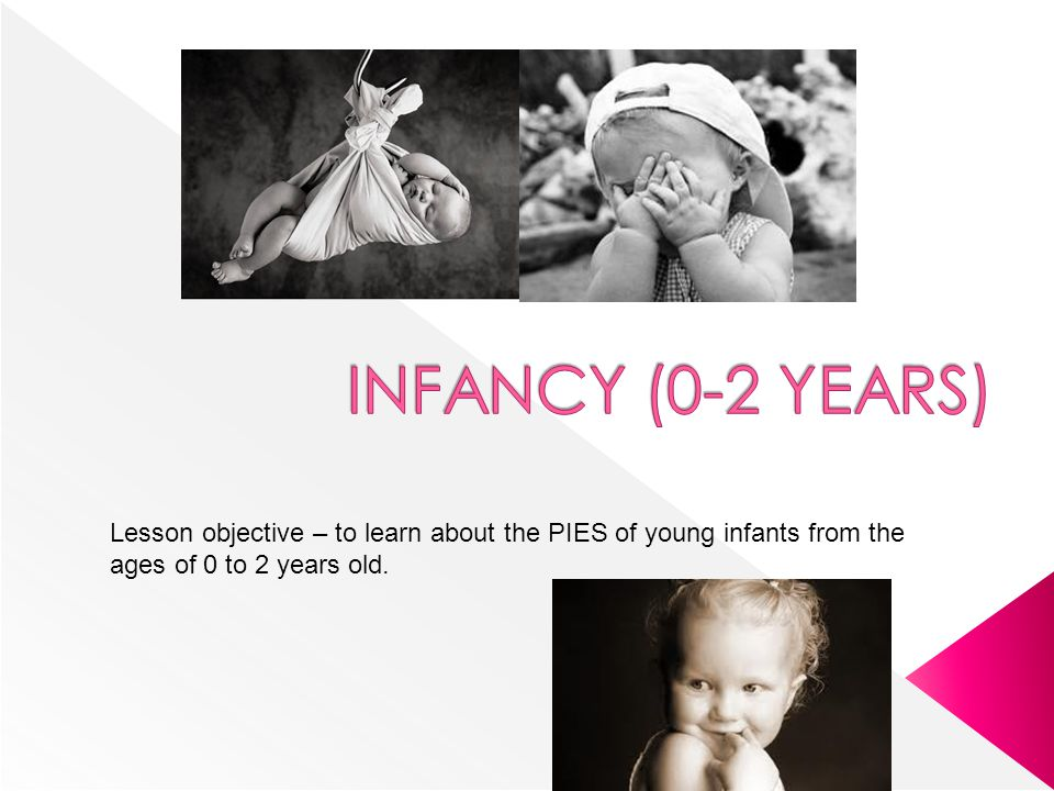 INFANCY (0-2 YEARS) Lesson objective – to learn about the PIES of young infants from the ages of 0 to 2 years old.