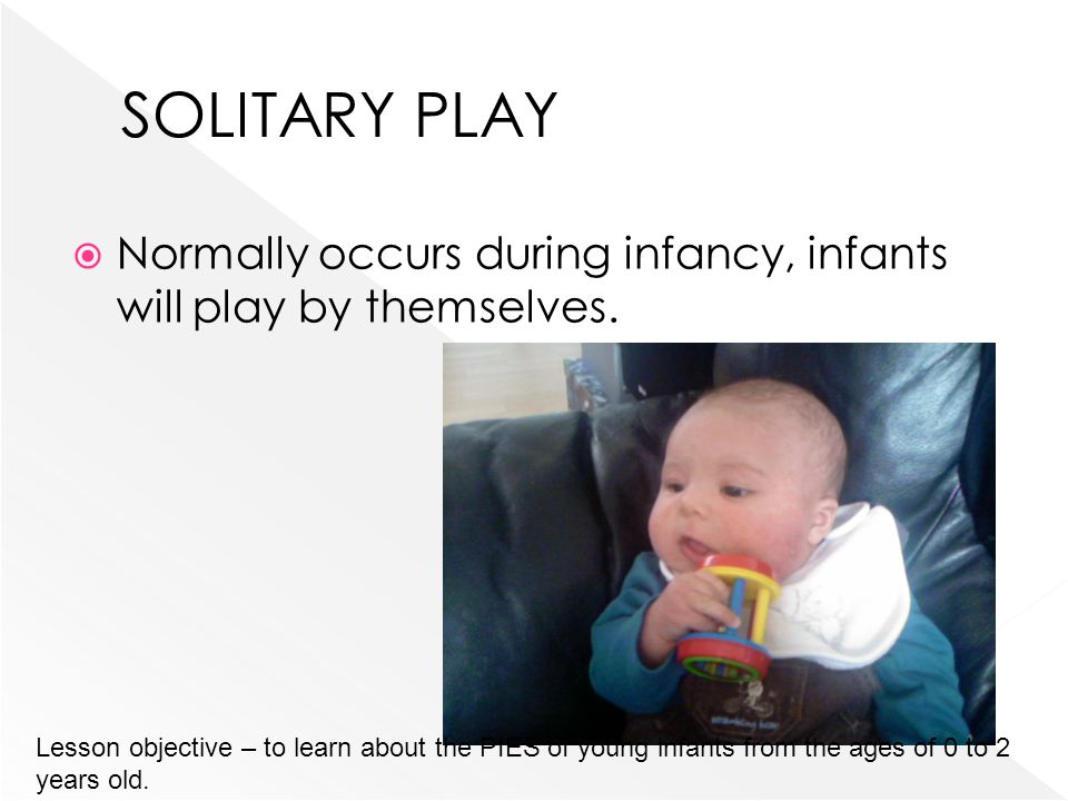 SOLITARY PLAY Normally occurs during infancy, infants will play by themselves.