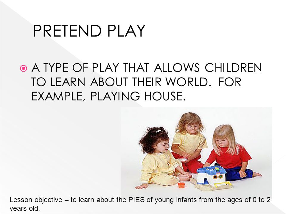 PRETEND PLAY A TYPE OF PLAY THAT ALLOWS CHILDREN TO LEARN ABOUT THEIR WORLD. FOR EXAMPLE, PLAYING HOUSE.