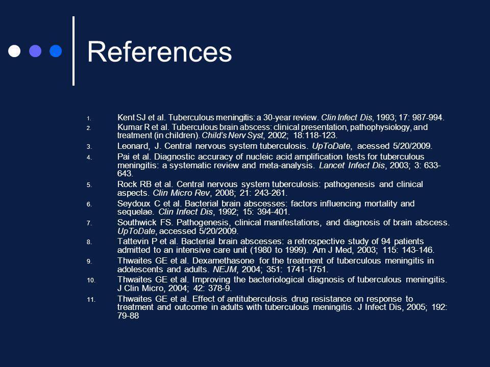 References Kent SJ et al. Tuberculous meningitis: a 30-year review. Clin Infect Dis, 1993; 17: 987-994.