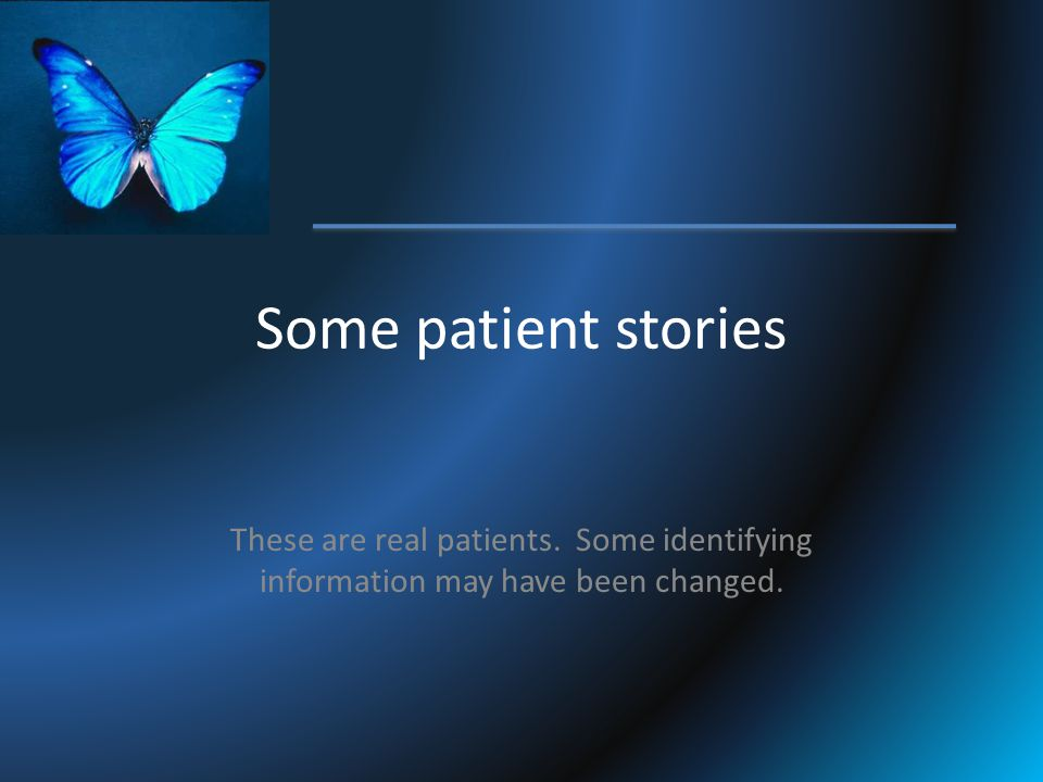 Some patient stories These are real patients. Some identifying information may have been changed.