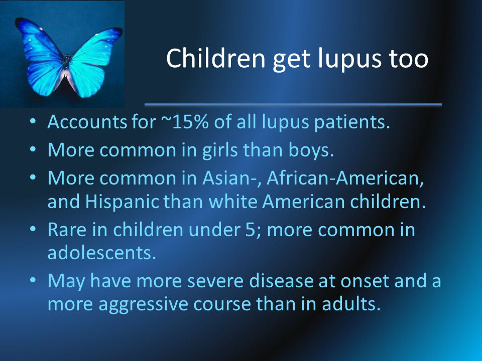 Children get lupus too Accounts for ~15% of all lupus patients.