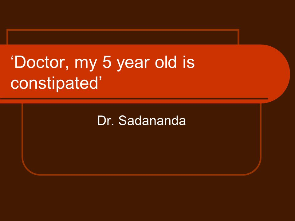 'Doctor, my 5 year old is constipated'