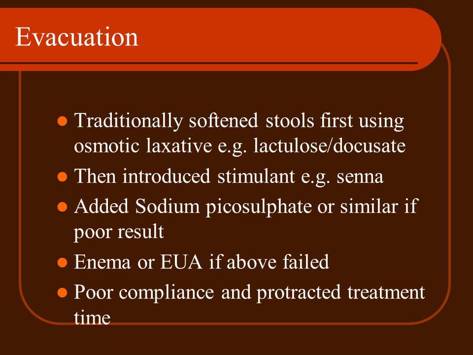 Evacuation Traditionally softened stools first using osmotic laxative e.g. lactulose/docusate. Then introduced stimulant e.g. senna.