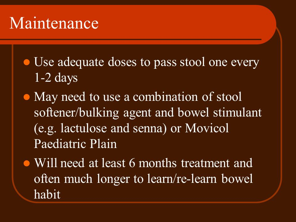 Maintenance Use adequate doses to pass stool one every 1-2 days