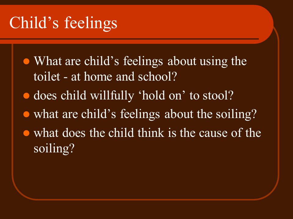 Child's feelings What are child's feelings about using the toilet - at home and school does child willfully 'hold on' to stool