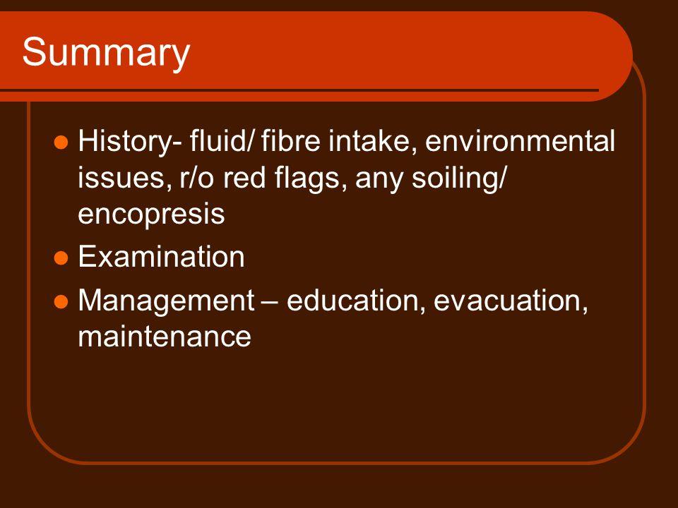 Summary History- fluid/ fibre intake, environmental issues, r/o red flags, any soiling/ encopresis.