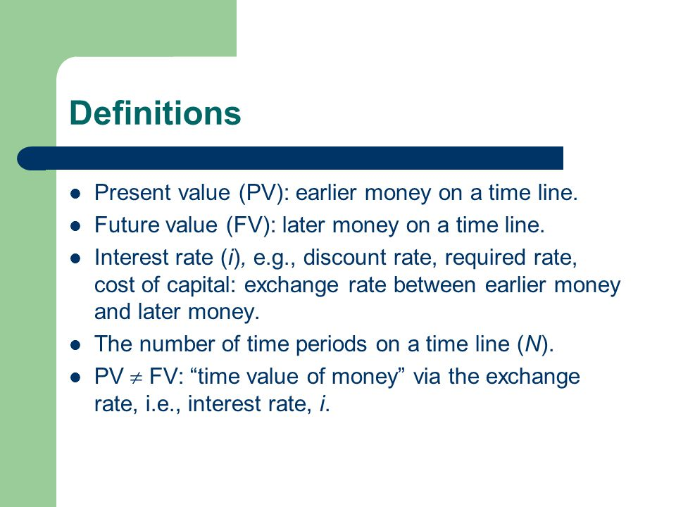 Definitions Present value (PV): earlier money on a time line.