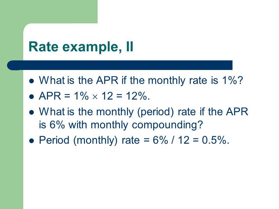 Rate example, II What is the APR if the monthly rate is 1%