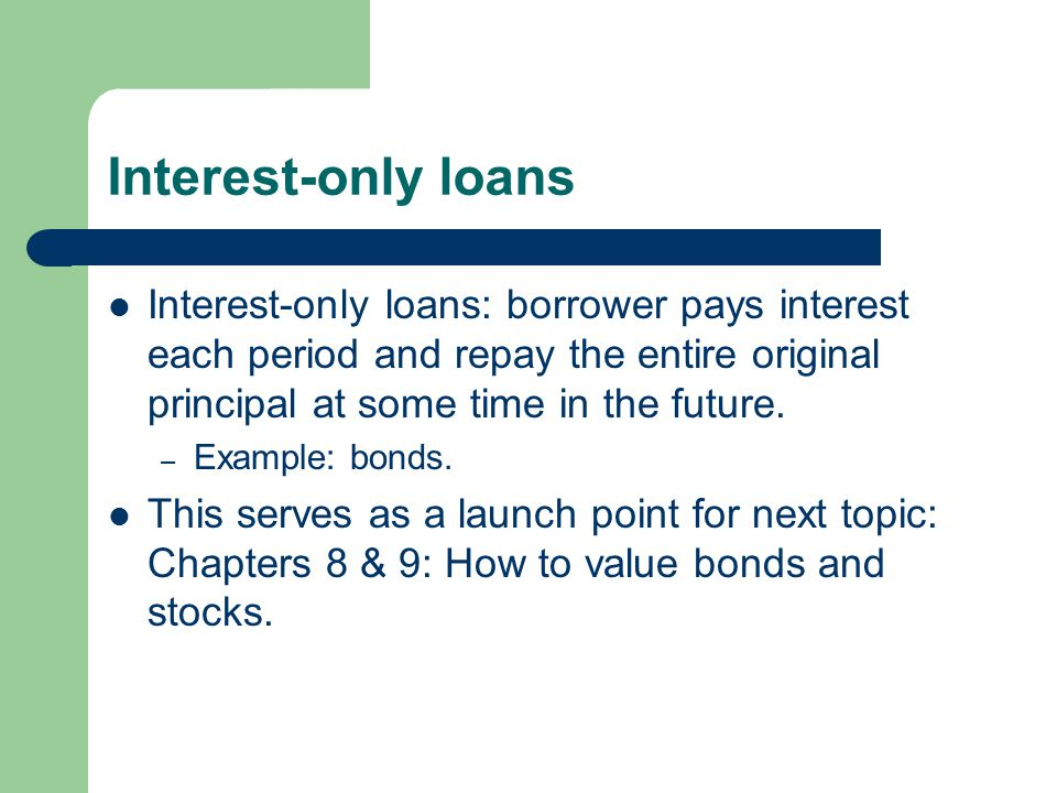 Interest-only loans Interest-only loans: borrower pays interest each period and repay the entire original principal at some time in the future.