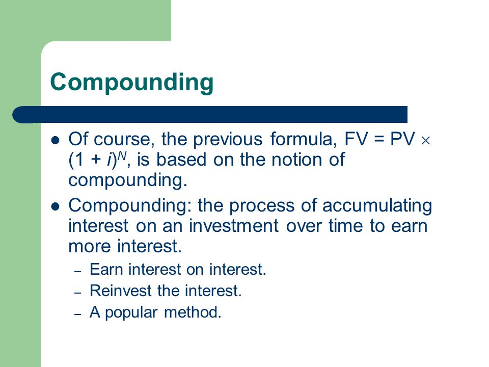 Compounding Of course, the previous formula, FV = PV  (1 + i)N, is based on the notion of compounding.