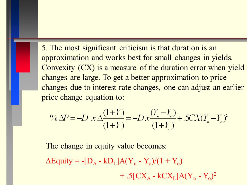 5. The most significant criticism is that duration is an approximation and works best for small changes in yields. Convexity (CX) is a measure of the duration error when yield changes are large. To get a better approximation to price changes due to interest rate changes, one can adjust an earlier price change equation to: