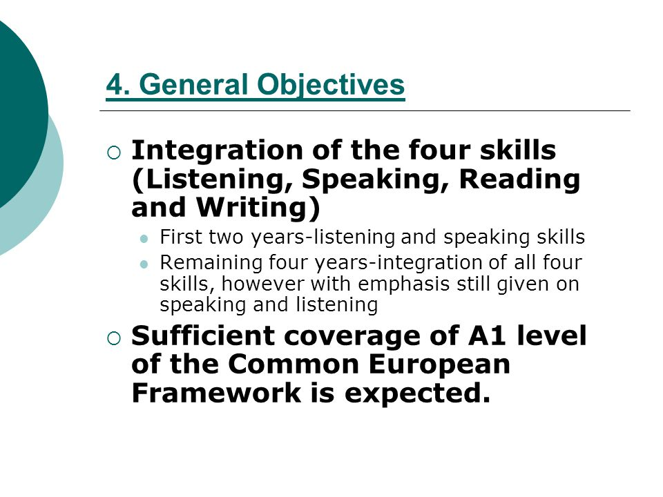 4. General Objectives Integration of the four skills (Listening, Speaking, Reading and Writing) First two years-listening and speaking skills.
