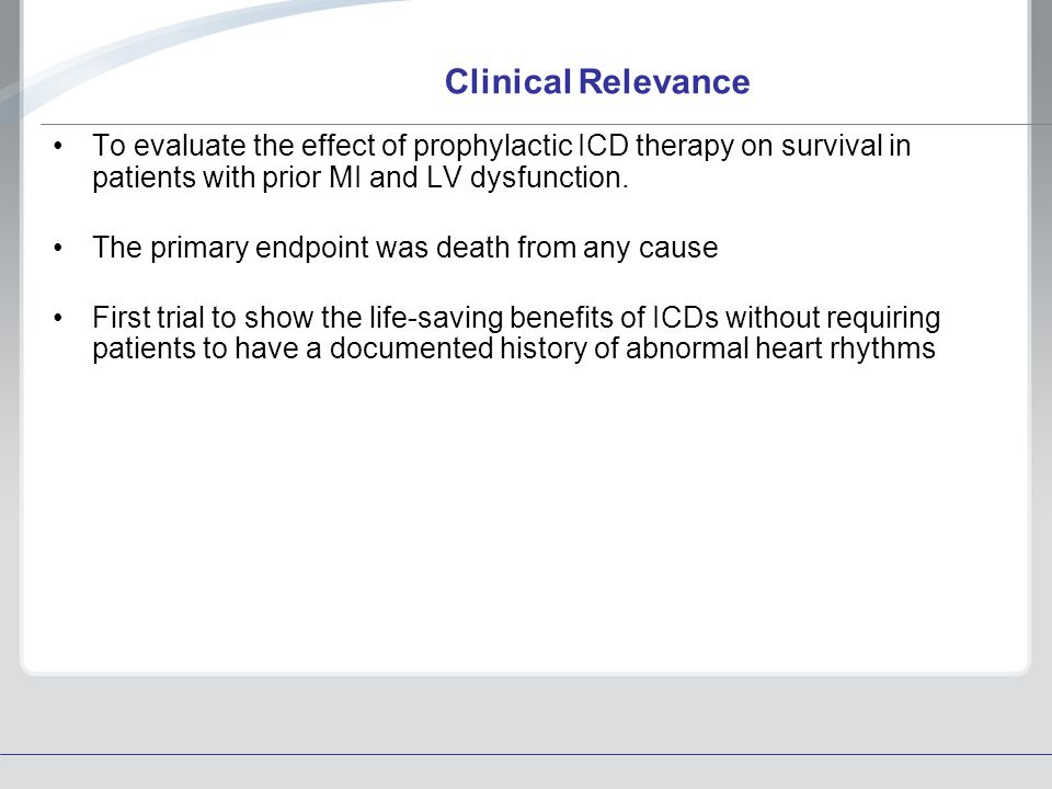 Clinical Relevance To evaluate the effect of prophylactic ICD therapy on survival in patients with prior MI and LV dysfunction.
