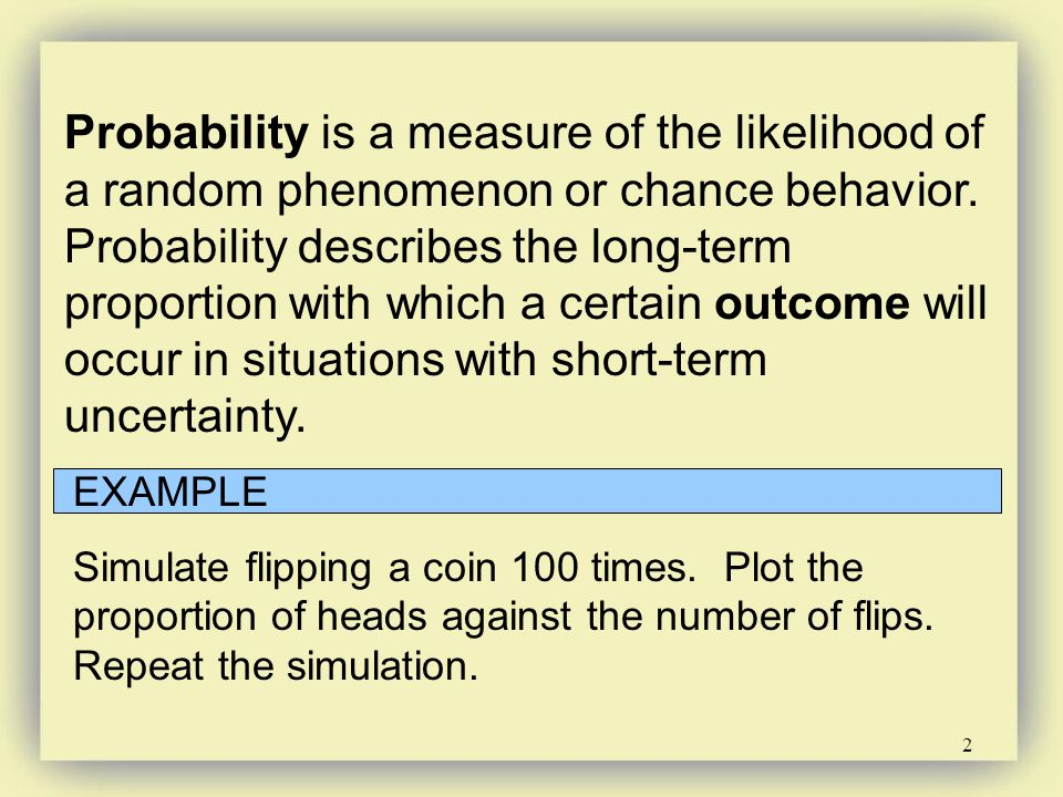 Probability is a measure of the likelihood of a random phenomenon or chance behavior. Probability describes the long-term proportion with which a certain outcome will occur in situations with short-term uncertainty.