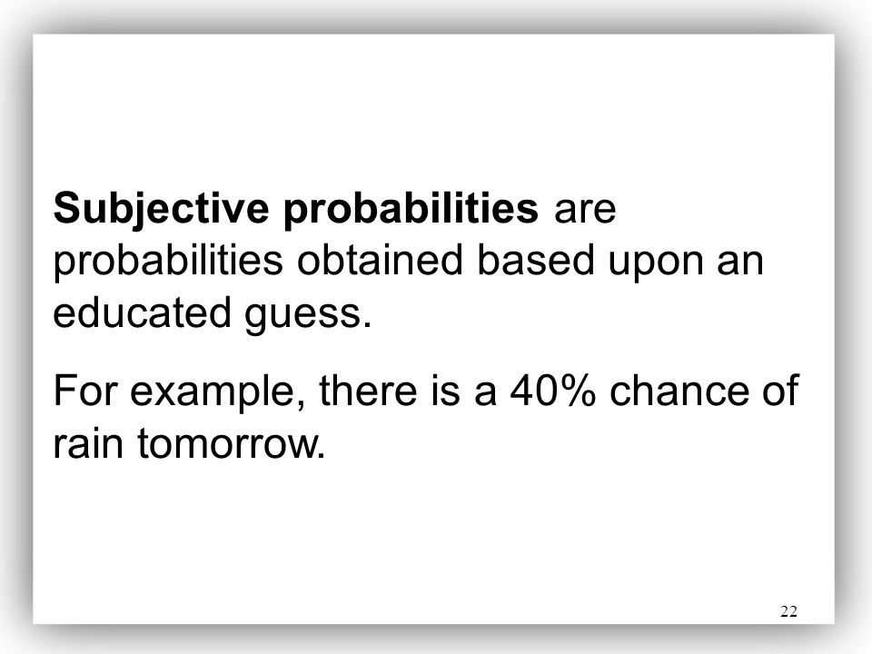 Subjective probabilities are probabilities obtained based upon an educated guess.