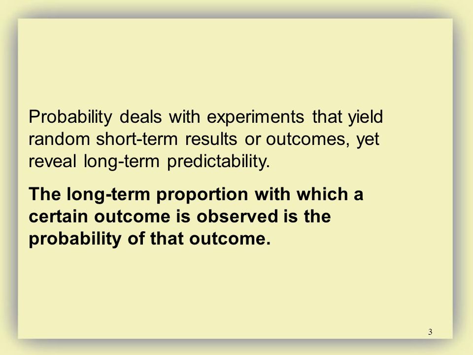 Probability deals with experiments that yield random short-term results or outcomes, yet reveal long-term predictability.