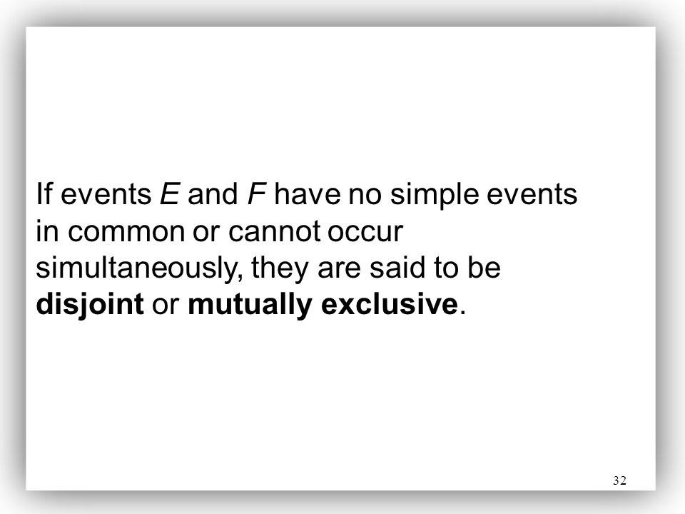 If events E and F have no simple events in common or cannot occur simultaneously, they are said to be disjoint or mutually exclusive.