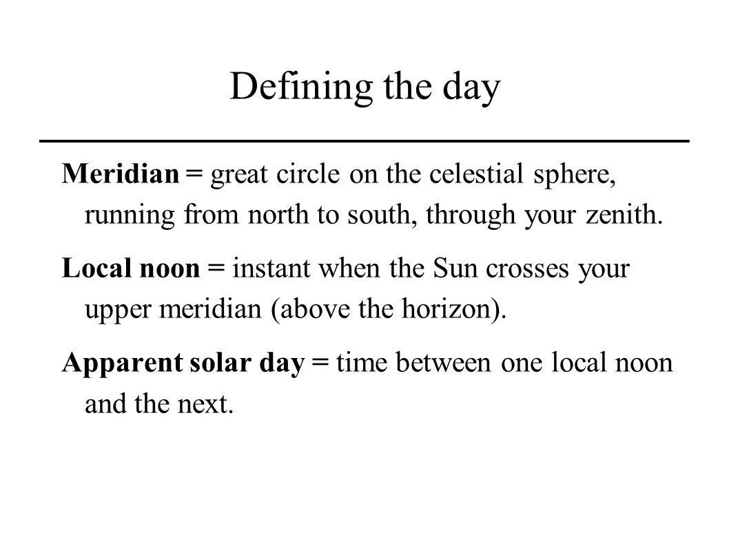Defining the day Meridian = great circle on the celestial sphere, running from north to south, through your zenith.