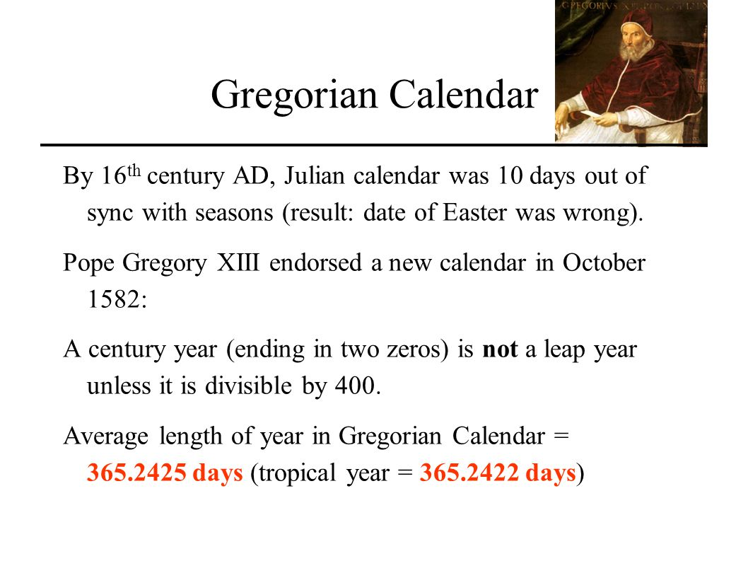 Gregorian Calendar By 16th century AD, Julian calendar was 10 days out of sync with seasons (result: date of Easter was wrong).