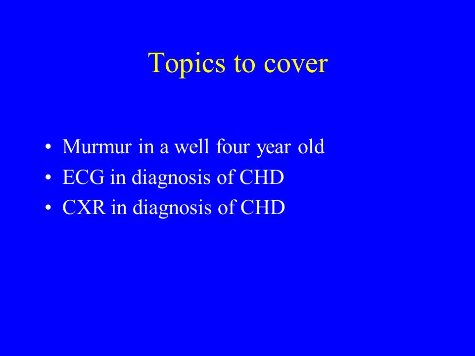 Topics to cover Murmur in a well four year old ECG in diagnosis of CHD