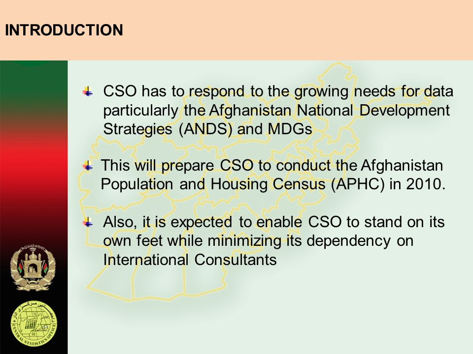 INTRODUCTION CSO has to respond to the growing needs for data particularly the Afghanistan National Development Strategies (ANDS) and MDGs.