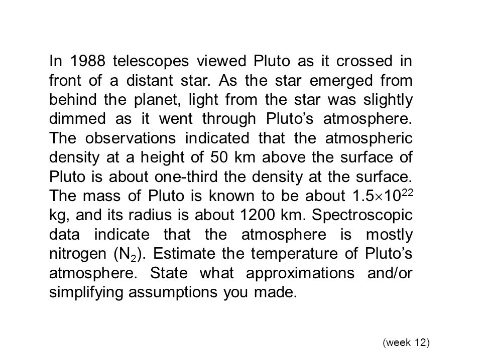In 1988 telescopes viewed Pluto as it crossed in front of a distant star. As the star emerged from behind the planet, light from the star was slightly dimmed as it went through Pluto's atmosphere. The observations indicated that the atmospheric density at a height of 50 km above the surface of Pluto is about one-third the density at the surface. The mass of Pluto is known to be about 1.51022 kg, and its radius is about 1200 km. Spectroscopic data indicate that the atmosphere is mostly nitrogen (N2). Estimate the temperature of Pluto's atmosphere. State what approximations and/or simplifying assumptions you made.