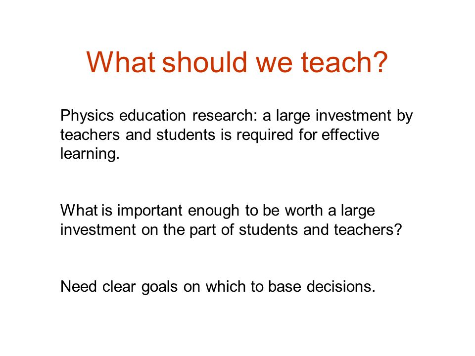 What should we teach Physics education research: a large investment by teachers and students is required for effective learning.