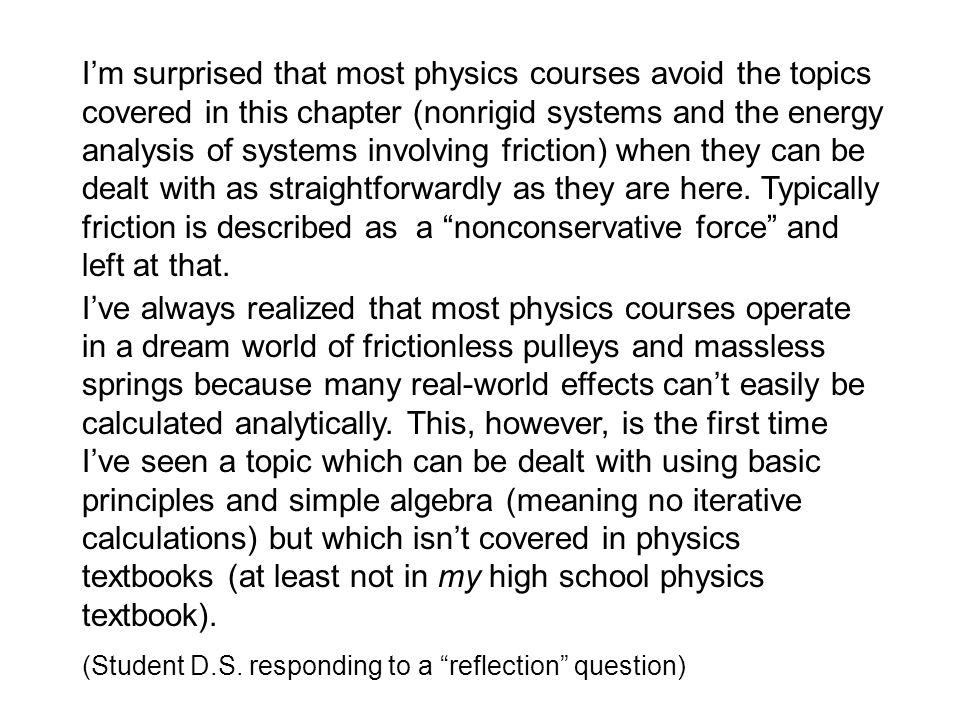 I'm surprised that most physics courses avoid the topics covered in this chapter (nonrigid systems and the energy analysis of systems involving friction) when they can be dealt with as straightforwardly as they are here. Typically friction is described as a nonconservative force and left at that.