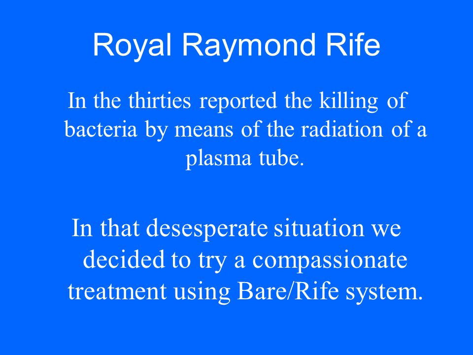 Royal Raymond Rife In the thirties reported the killing of bacteria by means of the radiation of a plasma tube.