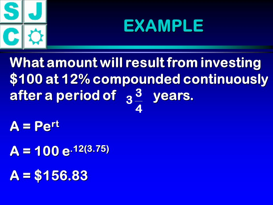 EXAMPLE What amount will result from investing $100 at 12% compounded continuously after a period of years.