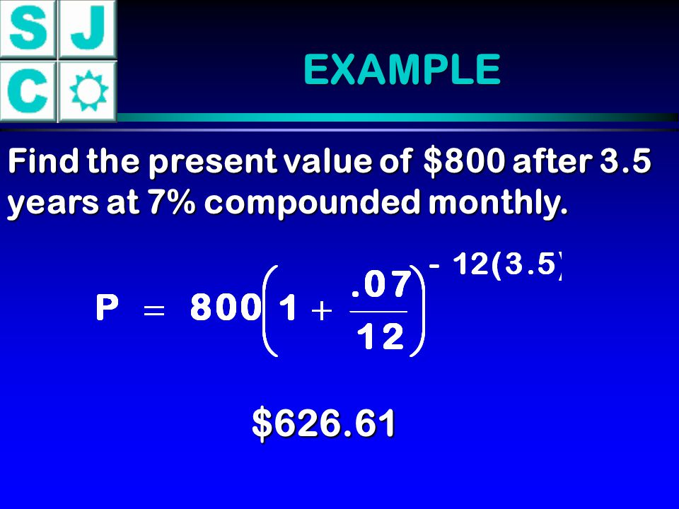 EXAMPLE Find the present value of $800 after 3.5 years at 7% compounded monthly. $626.61