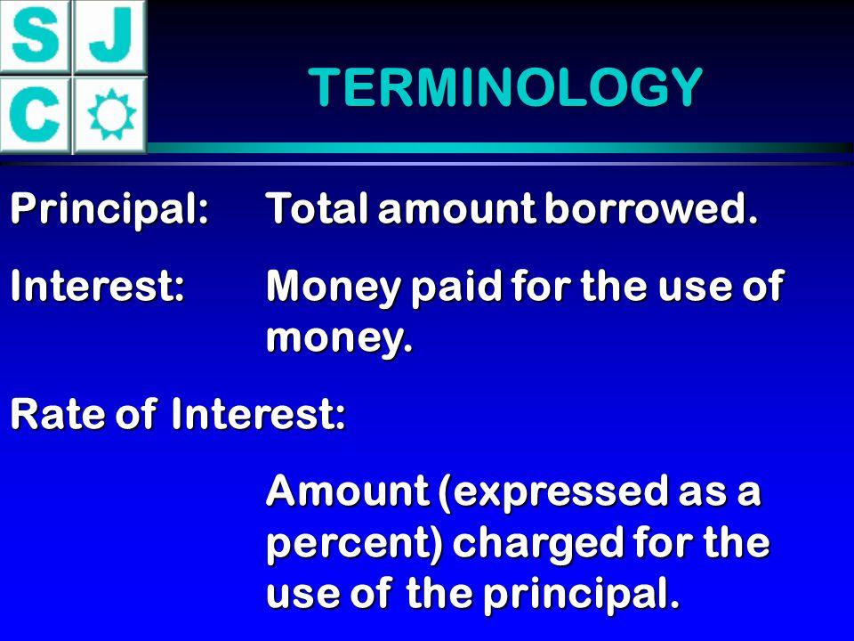 TERMINOLOGY Principal: Total amount borrowed.