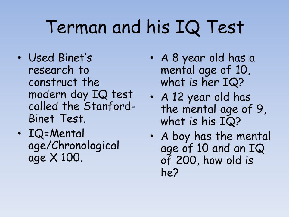 Terman and his IQ Test Used Binet's research to construct the modern day IQ test called the Stanford-Binet Test.