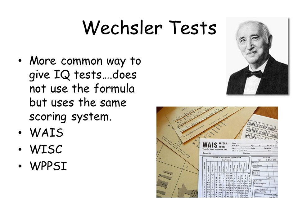 Wechsler Tests More common way to give IQ tests….does not use the formula but uses the same scoring system.
