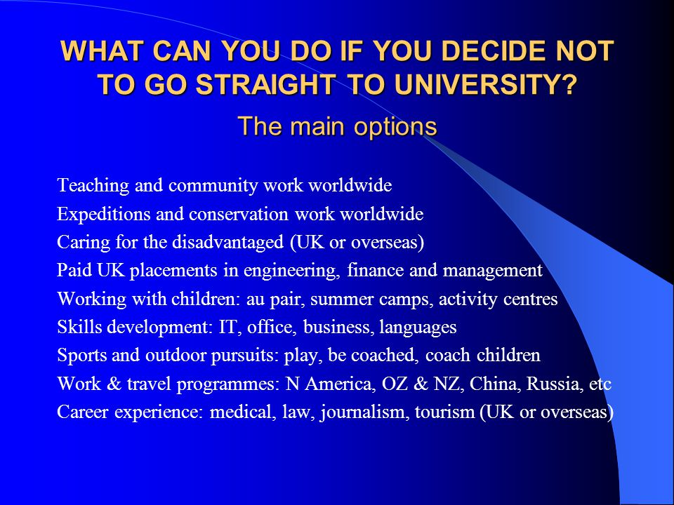 WHAT CAN YOU DO IF YOU DECIDE NOT TO GO STRAIGHT TO UNIVERSITY