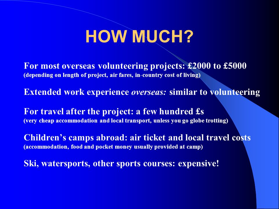 HOW MUCH For most overseas volunteering projects: £2000 to £5000