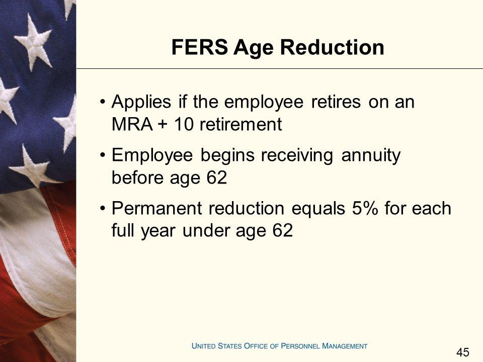 FERS Age Reduction Applies if the employee retires on an MRA + 10 retirement. Employee begins receiving annuity before age 62.