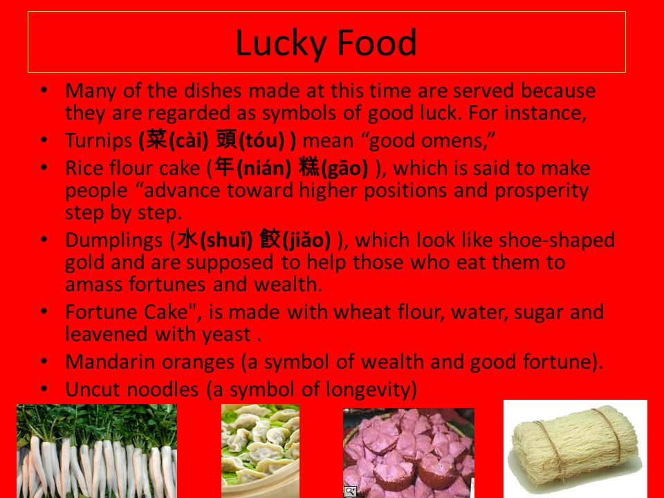 Lucky Food Many of the dishes made at this time are served because they are regarded as symbols of good luck. For instance,