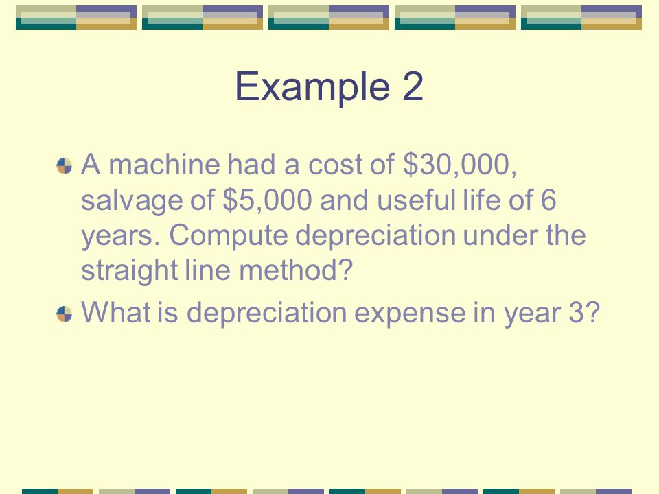Example 2 A machine had a cost of $30,000, salvage of $5,000 and useful life of 6 years. Compute depreciation under the straight line method