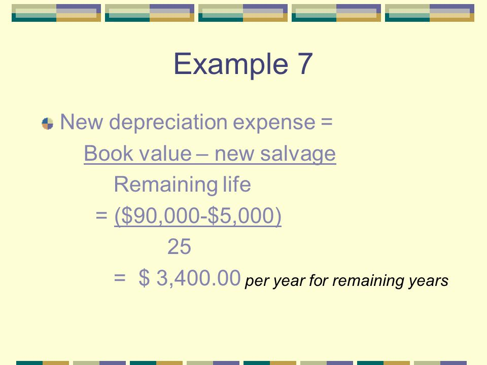 Example 7 New depreciation expense = Book value – new salvage