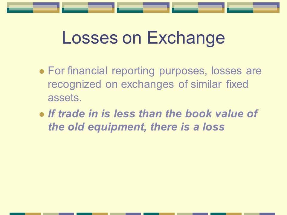 Losses on Exchange For financial reporting purposes, losses are recognized on exchanges of similar fixed assets.