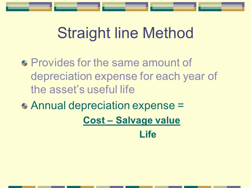 Straight line Method Provides for the same amount of depreciation expense for each year of the asset's useful life.