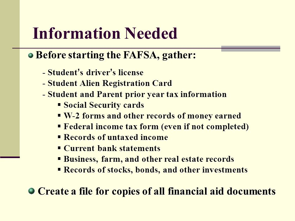 Information Needed Before starting the FAFSA, gather: - Student's driver's license. - Student Alien Registration Card.